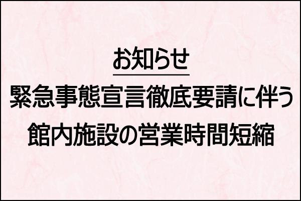 緊急事態宣言に伴う館内施設の営業時間短縮のお知らせ